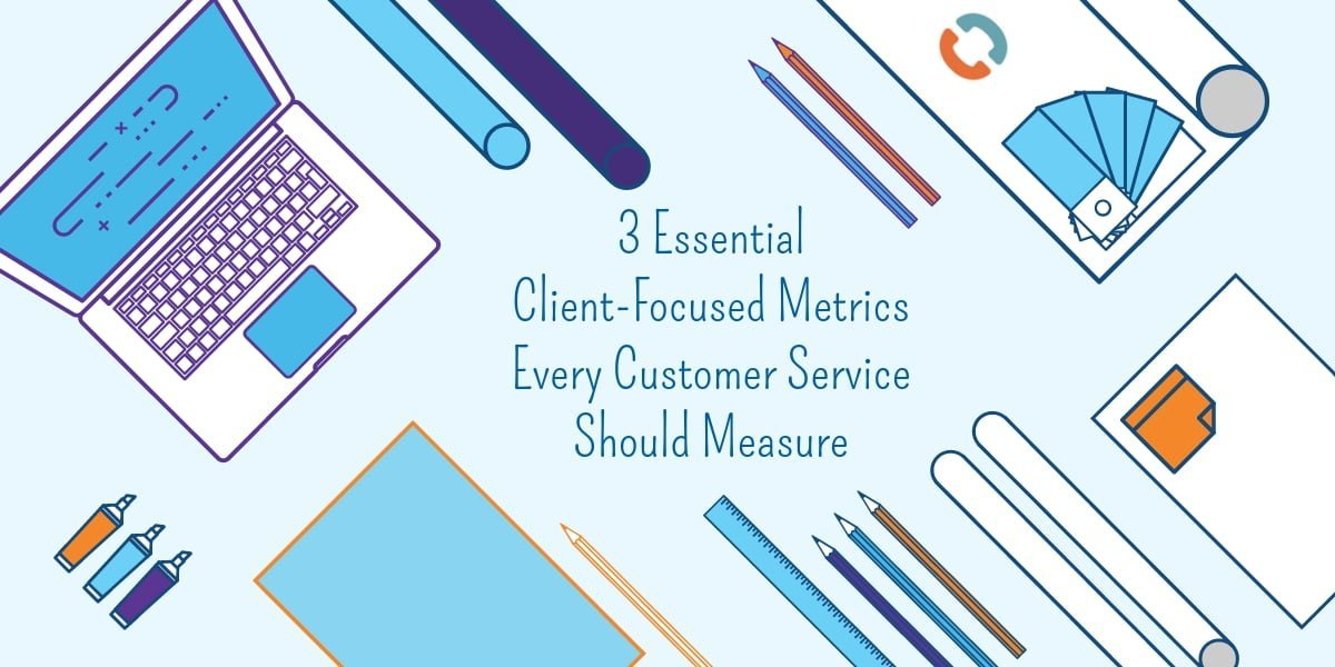 3 Essential Client-Focused Metrics Every Customer Service Team Should Measure