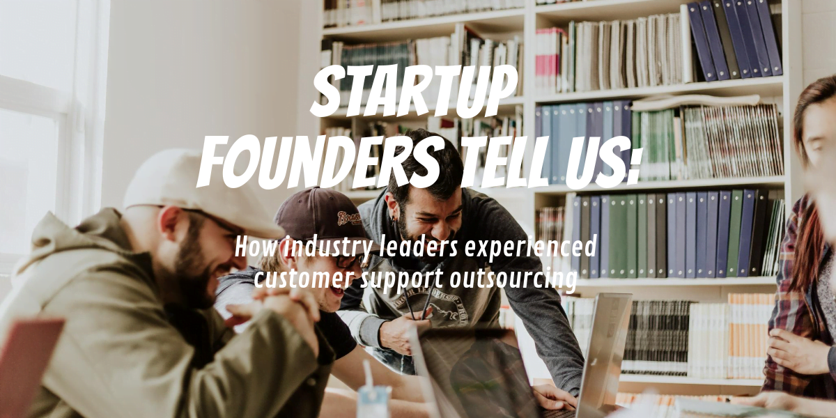 Startup Founders Tell Us: How industry leaders experienced customer support outsourcing