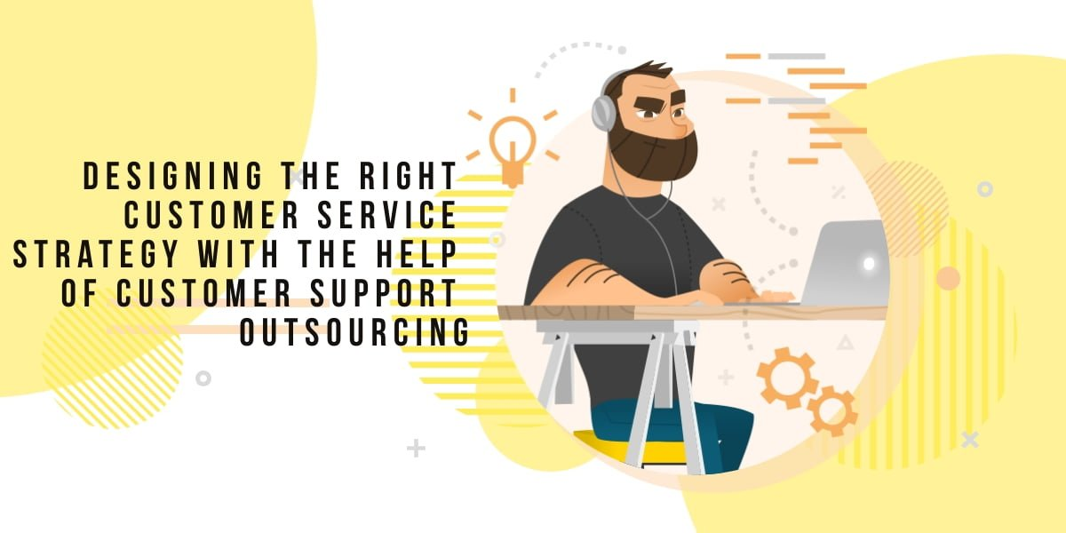 Designing the Right Customer Service Strategy with the Help of Customer Support Outsourcing