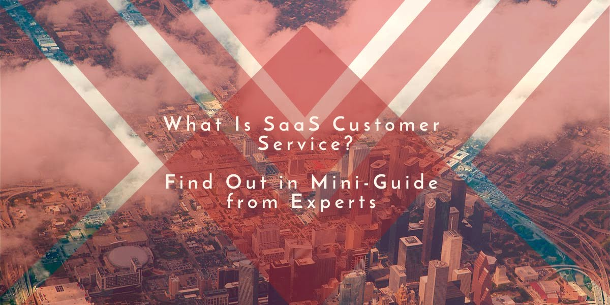 What Is SaaS Customer Service? Find Out in Mini-Guide from Experts